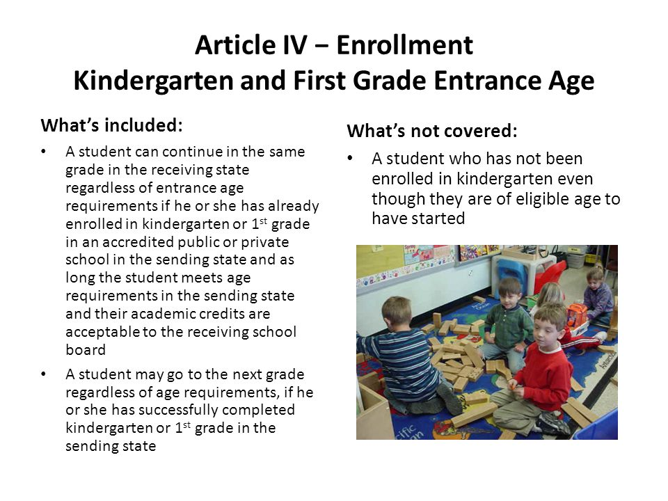 Article IV Enrollment Kindergarten and First Grade Entrance Age Whats included: A student can continue in the same grade in the receiving state regardless of entrance age requirements if he or she has already enrolled in kindergarten or 1 st grade in an accredited public or private school in the sending state and as long the student meets age requirements in the sending state and their academic credits are acceptable to the receiving school board A student may go to the next grade regardless of age requirements, if he or she has successfully completed kindergarten or 1 st grade in the sending state Whats not covered: A student who has not been enrolled in kindergarten even though they are of eligible age to have started