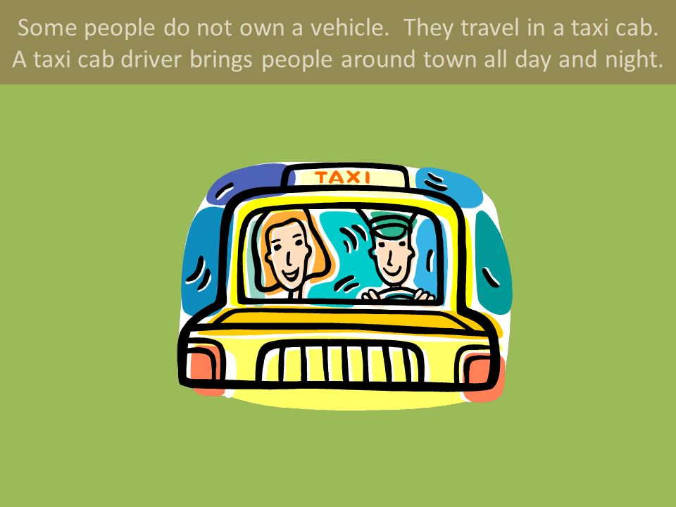 Some people do not own a vehicle. They travel in a taxi cab.