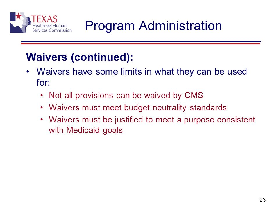 23 Program Administration Waivers (continued): Waivers have some limits in what they can be used for: Not all provisions can be waived by CMS Waivers
