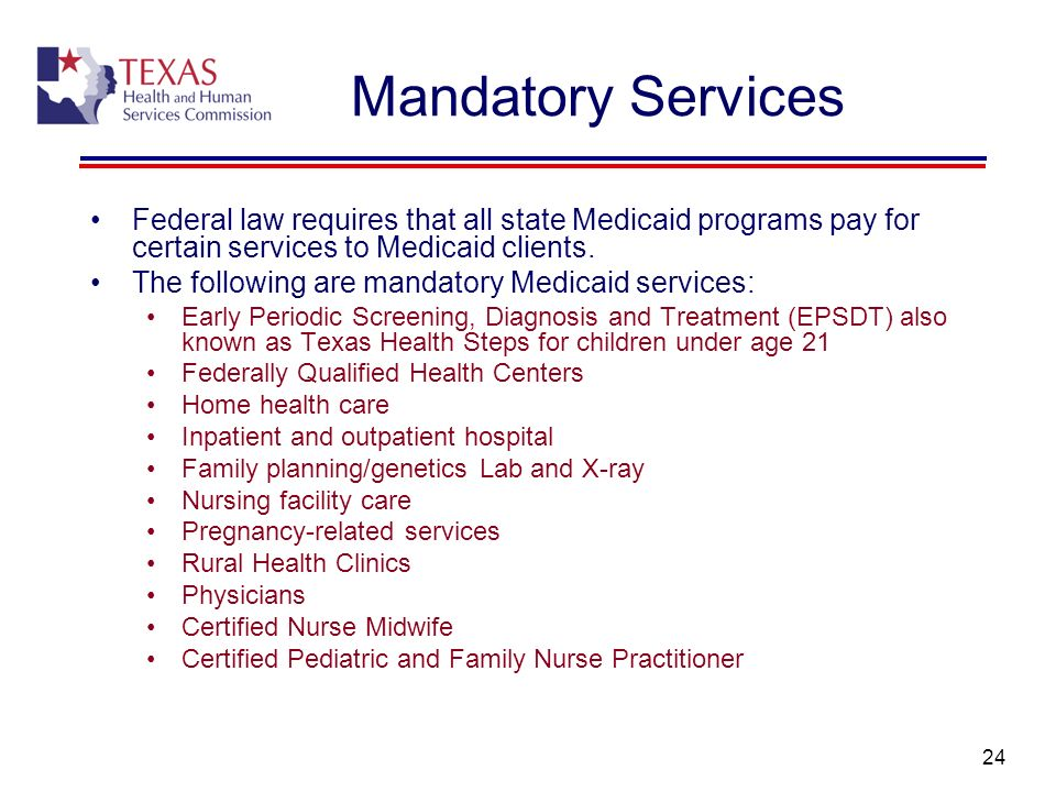 24 Mandatory Services Federal law requires that all state Medicaid programs pay for certain services to Medicaid clients. The following are mandatory