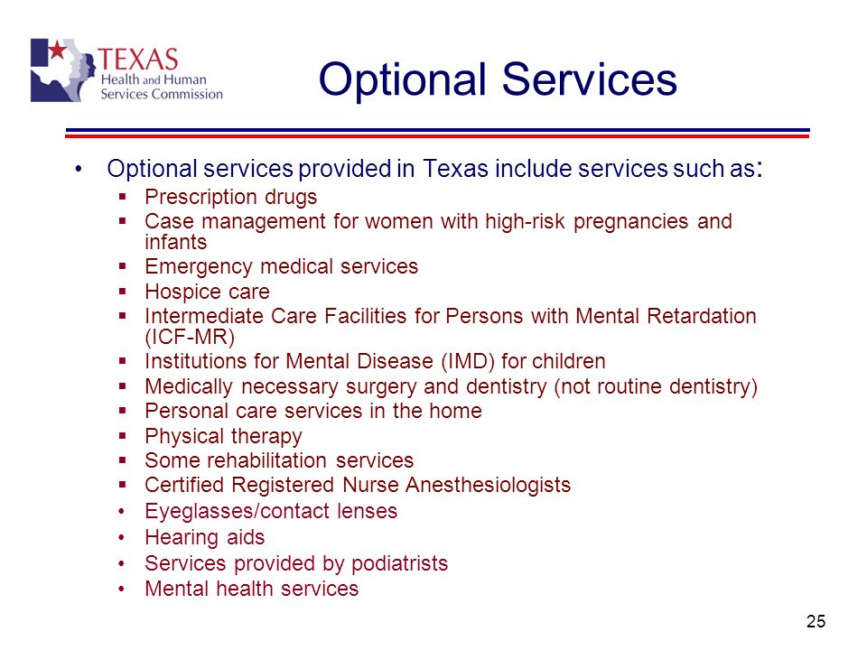 25 Optional Services Optional services provided in Texas include services such as : Prescription drugs Case management for women with high-risk pregna