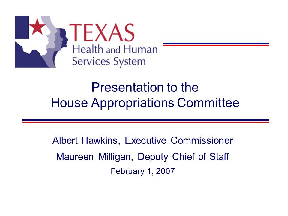Presentation to the House Appropriations Committee Albert Hawkins, Executive Commissioner Maureen Milligan, Deputy Chief of Staff February 1, 2007