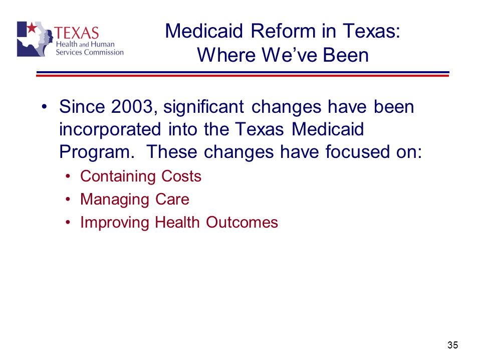 35 Medicaid Reform in Texas: Where Weve Been Since 2003, significant changes have been incorporated into the Texas Medicaid Program. These changes hav