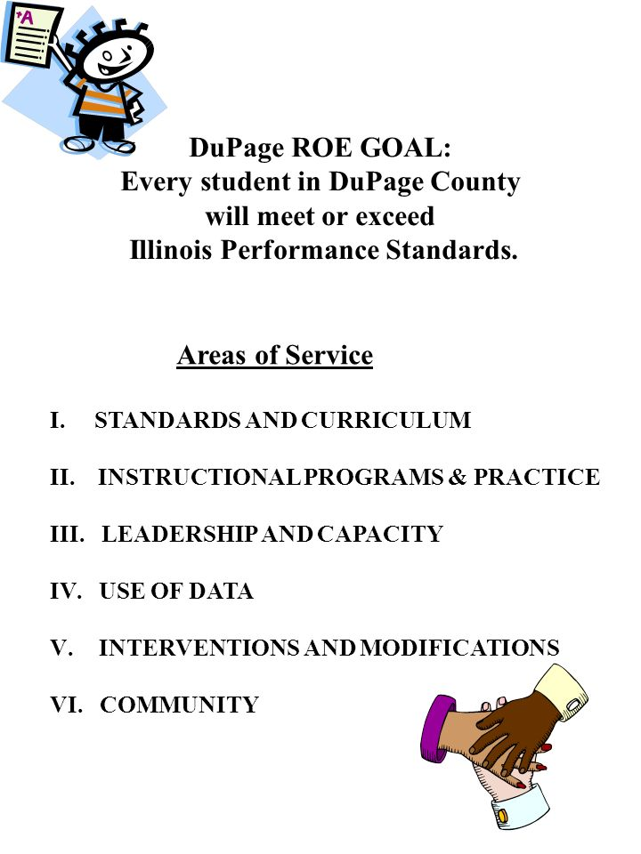 DuPage ROE GOAL: Every student in DuPage County will meet or exceed Illinois Performance Standards. Areas of Service I. STANDARDS AND CURRICULUM II. I