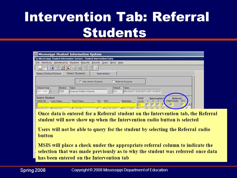 Spring 2008 Copyright © 2008 Mississippi Department of Education Intervention Tab: Referral Students Once data is entered for a Referral student on th