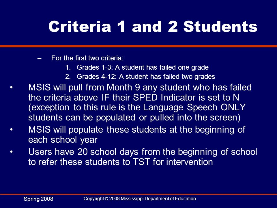 Spring 2008 Copyright © 2008 Mississippi Department of Education Criteria 1 and 2 Students –For the first two criteria: 1.Grades 1-3: A student has fa