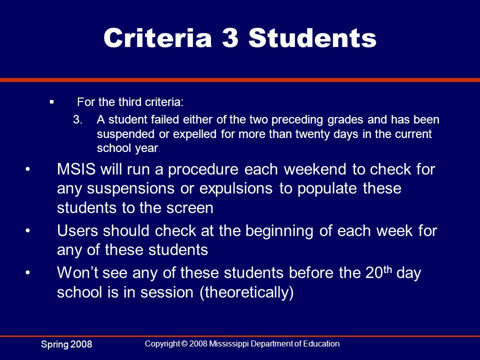Spring 2008 Copyright © 2008 Mississippi Department of Education Criteria 3 Students For the third criteria: 3.A student failed either of the two prec