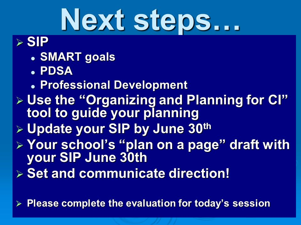 Next steps… SIP SIP SMART goals SMART goals PDSA PDSA Professional Development Professional Development Use the Organizing and Planning for CI tool to