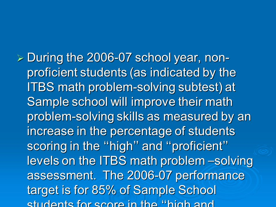 During the 2006-07 school year, non- proficient students (as indicated by the ITBS math problem-solving subtest) at Sample school will improve their m
