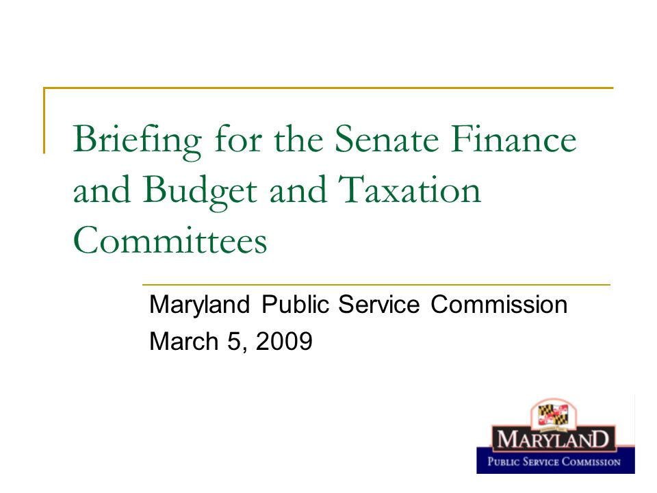 Briefing for the Senate Finance and Budget and Taxation Committees Maryland Public Service Commission March 5, 2009