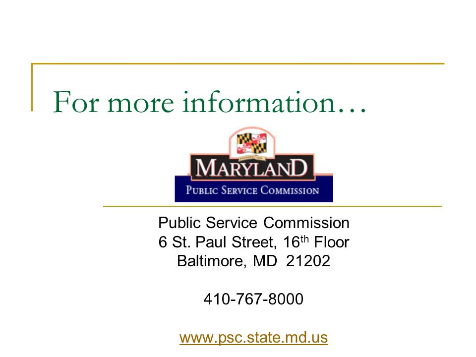 For more information… Public Service Commission 6 St. Paul Street, 16 th Floor Baltimore, MD 21202 410-767-8000 www.psc.state.md.us
