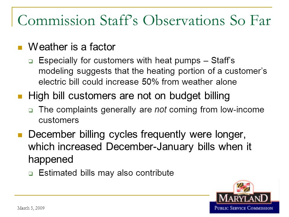 March 5, 2009 Commission Staffs Observations So Far Gas supplier contracts may re-set rates far higher than utility rates In one example, a customers supplier contract increased the rate from $1.189/therm to $1.599/therm, while BGEs standard rate ranged from $1.0155/therm to $0.9309/therm