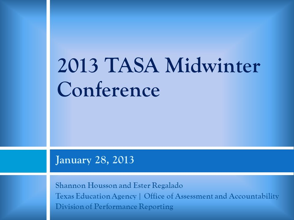 January 28, 2013 Shannon Housson and Ester Regalado Texas Education Agency | Office of Assessment and Accountability Division of Performance Reporting