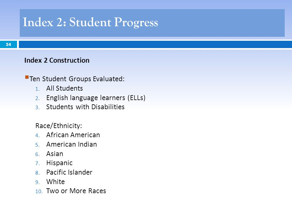 24 Index 2 Construction Ten Student Groups Evaluated: 1. All Students 2. English language learners (ELLs) 3. Students with Disabilities Race/Ethnicity