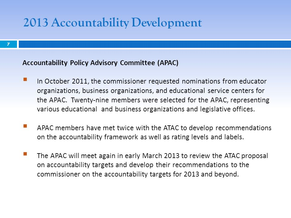 2013 Accountability Development 7 Accountability Policy Advisory Committee (APAC) In October 2011, the commissioner requested nominations from educato