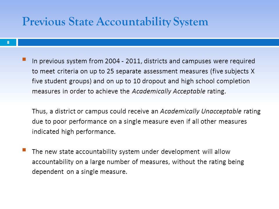 Previous State Accountability System 8 In previous system from 2004 - 2011, districts and campuses were required to meet criteria on up to 25 separate
