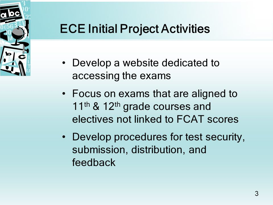 3 ECE Initial Project Activities Develop a website dedicated to accessing the exams Focus on exams that are aligned to 11 th & 12 th grade courses and electives not linked to FCAT scores Develop procedures for test security, submission, distribution, and feedback