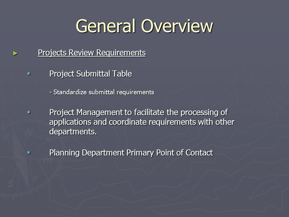 General Overview Projects Review Requirements Projects Review Requirements Project Submittal Table - Standardize submittal requirements Project Submittal Table - Standardize submittal requirements Project Management to facilitate the processing of applications and coordinate requirements with other departments.