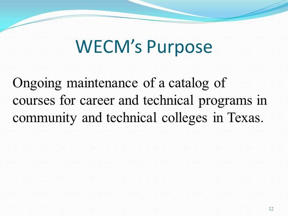12 WECMs Purpose Ongoing maintenance of a catalog of courses for career and technical programs in community and technical colleges in Texas.