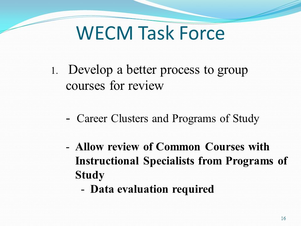 16 WECM Task Force 1. Develop a better process to group courses for review - Career Clusters and Programs of Study -Allow review of Common Courses wit