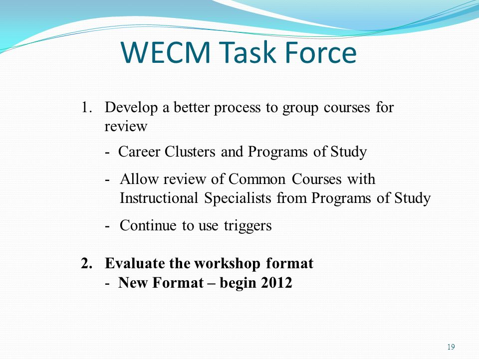 19 WECM Task Force 1.Develop a better process to group courses for review - Career Clusters and Programs of Study -Allow review of Common Courses with