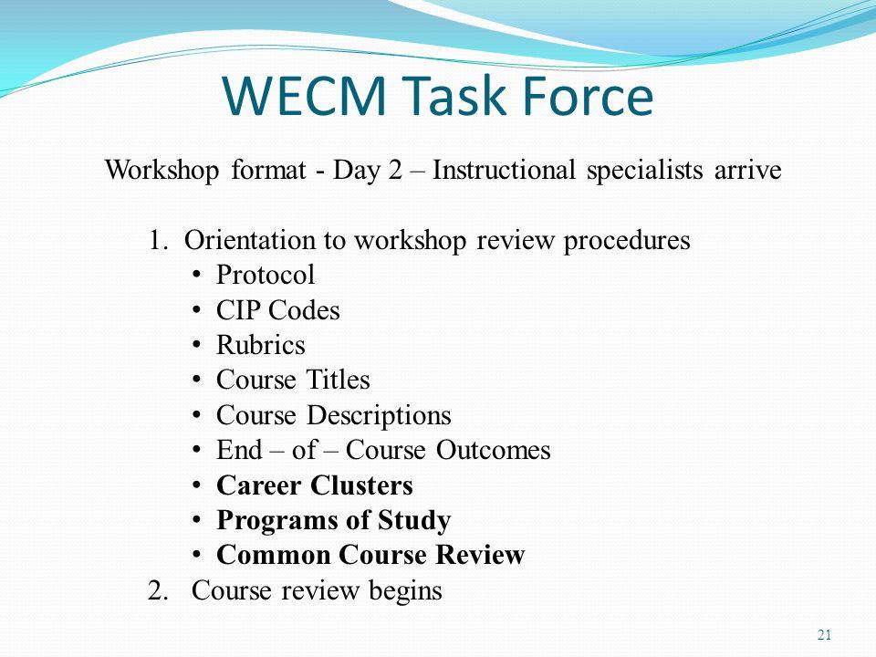 21 WECM Task Force Workshop format - Day 2 – Instructional specialists arrive 1. Orientation to workshop review procedures Protocol CIP Codes Rubrics