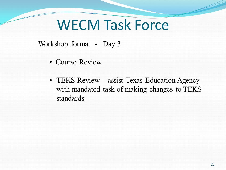 22 WECM Task Force Workshop format - Day 3 Course Review TEKS Review – assist Texas Education Agency with mandated task of making changes to TEKS stan