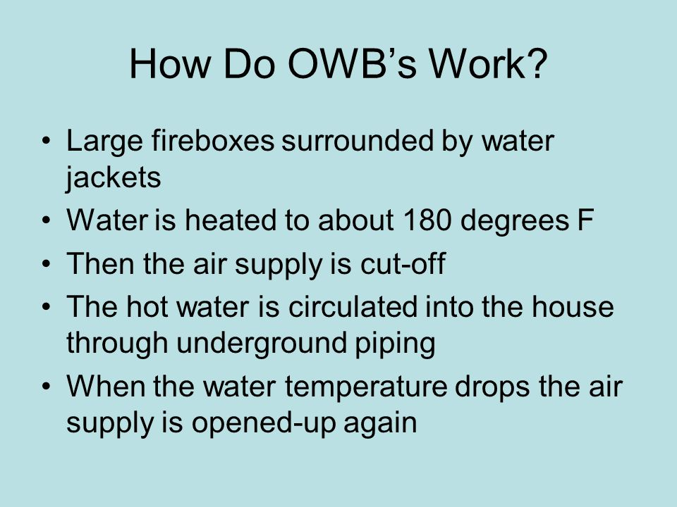 How Do OWBs Work? Large fireboxes surrounded by water jackets Water is heated to about 180 degrees F Then the air supply is cut-off The hot water is c