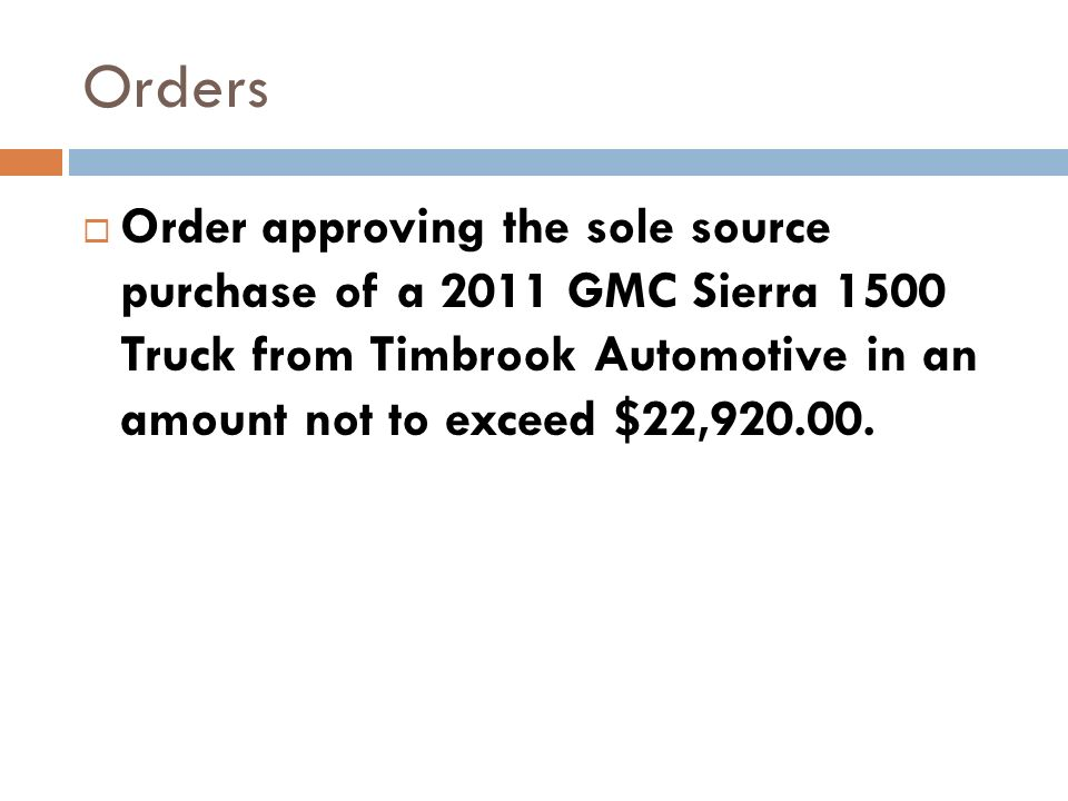 Orders Order approving the sole source purchase of a 2011 GMC Sierra 1500 Truck from Timbrook Automotive in an amount not to exceed $22,920.00.
