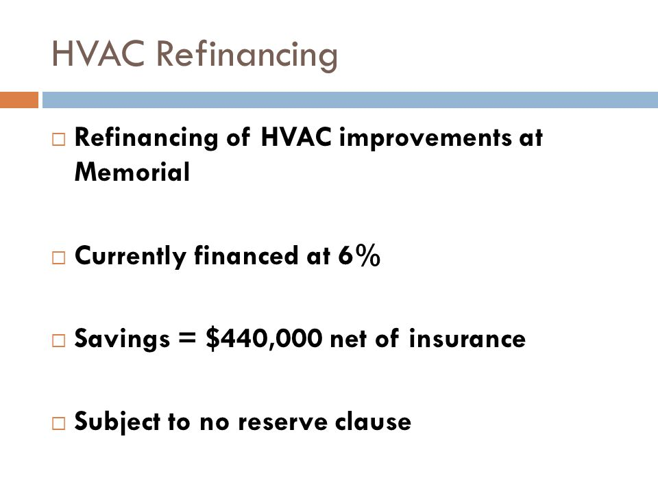 HVAC Refinancing Refinancing of HVAC improvements at Memorial Currently financed at 6% Savings = $440,000 net of insurance Subject to no reserve claus