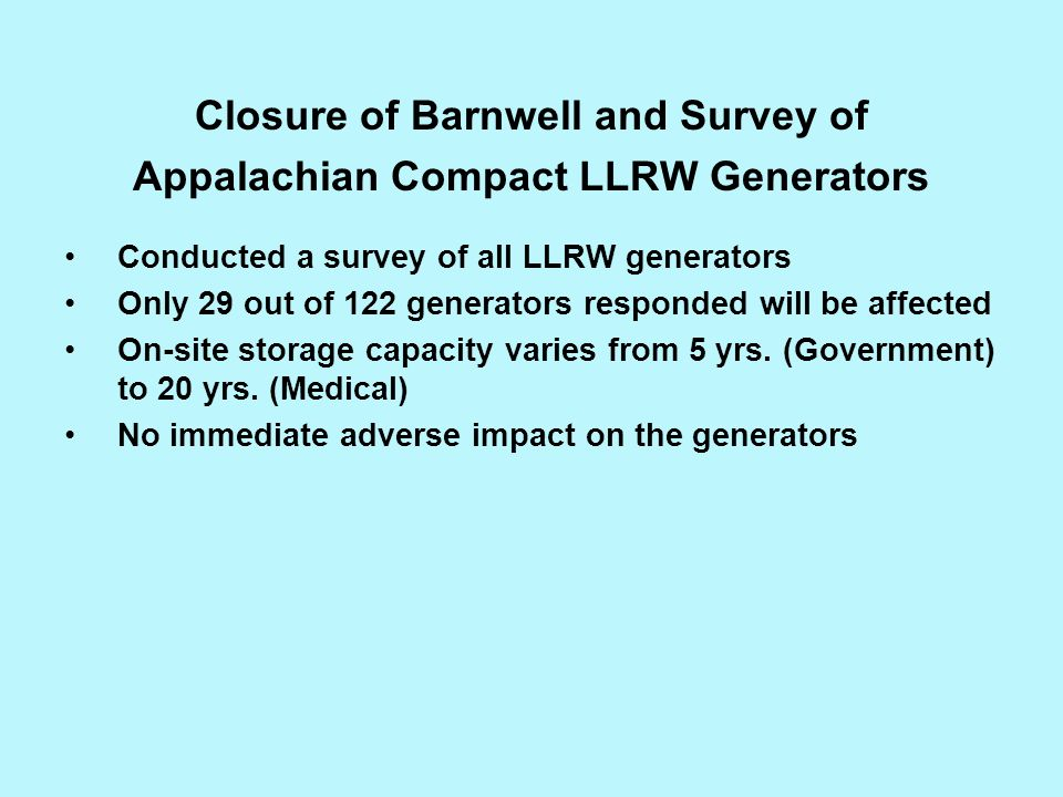 Closure of Barnwell and Survey of Appalachian Compact LLRW Generators Conducted a survey of all LLRW generators Only 29 out of 122 generators responde