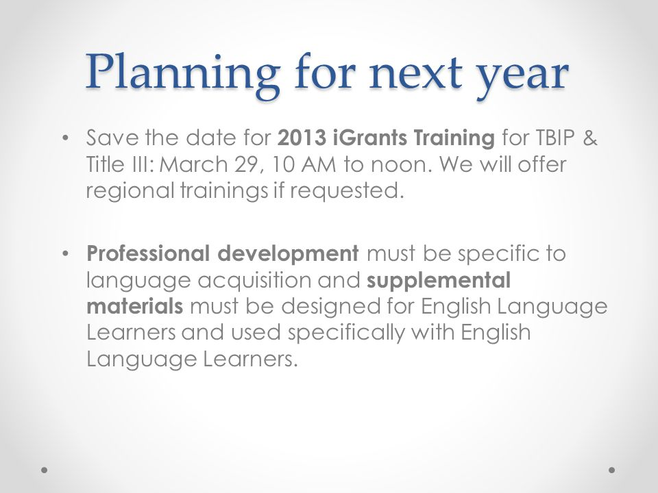 Planning for next year Save the date for 2013 iGrants Training for TBIP & Title III: March 29, 10 AM to noon. We will offer regional trainings if requ