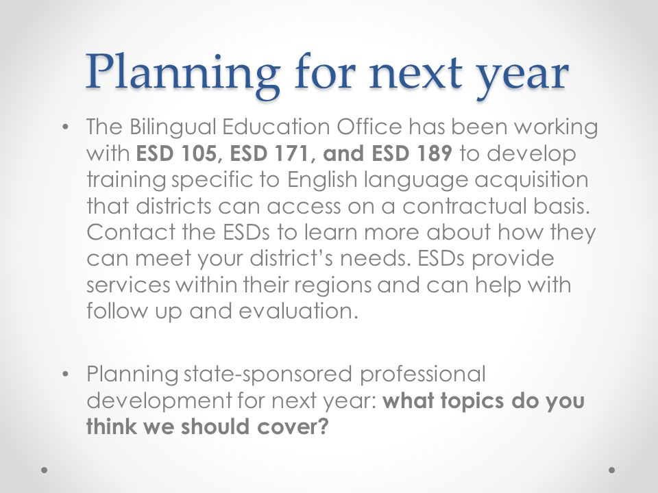Planning for next year The Bilingual Education Office has been working with ESD 105, ESD 171, and ESD 189 to develop training specific to English lang