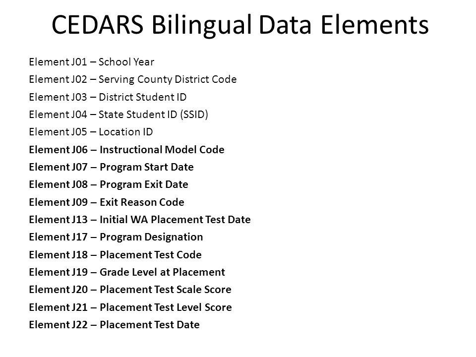 CEDARS Bilingual Data Elements Element J01 – School Year Element J02 – Serving County District Code Element J03 – District Student ID Element J04 – St