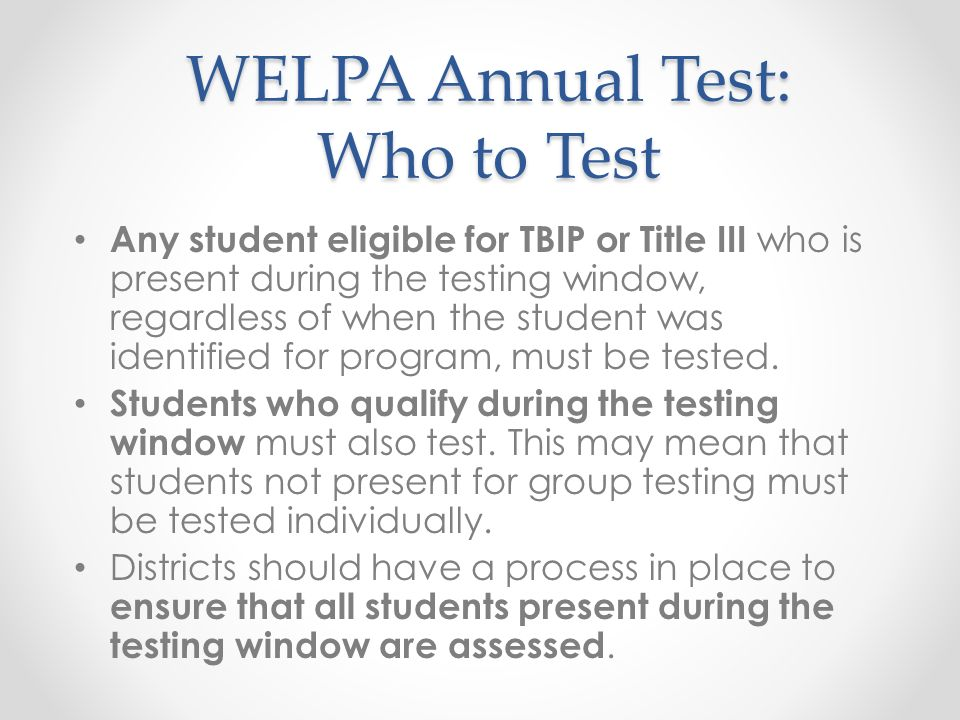 WELPA Annual Test: Who to Test Any student eligible for TBIP or Title III who is present during the testing window, regardless of when the student was