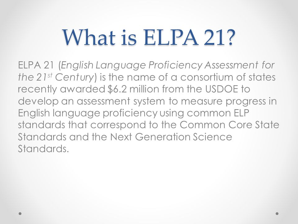 What is ELPA 21? ELPA 21 (English Language Proficiency Assessment for the 21 st Century) is the name of a consortium of states recently awarded $6.2 m