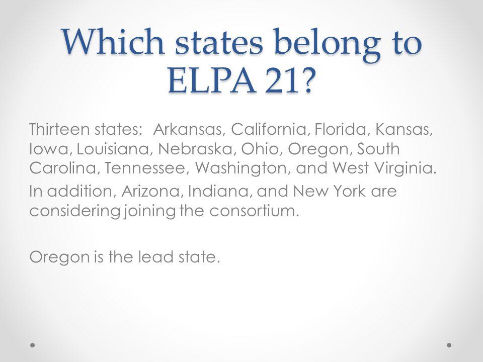 Which states belong to ELPA 21? Thirteen states: Arkansas, California, Florida, Kansas, Iowa, Louisiana, Nebraska, Ohio, Oregon, South Carolina, Tenne