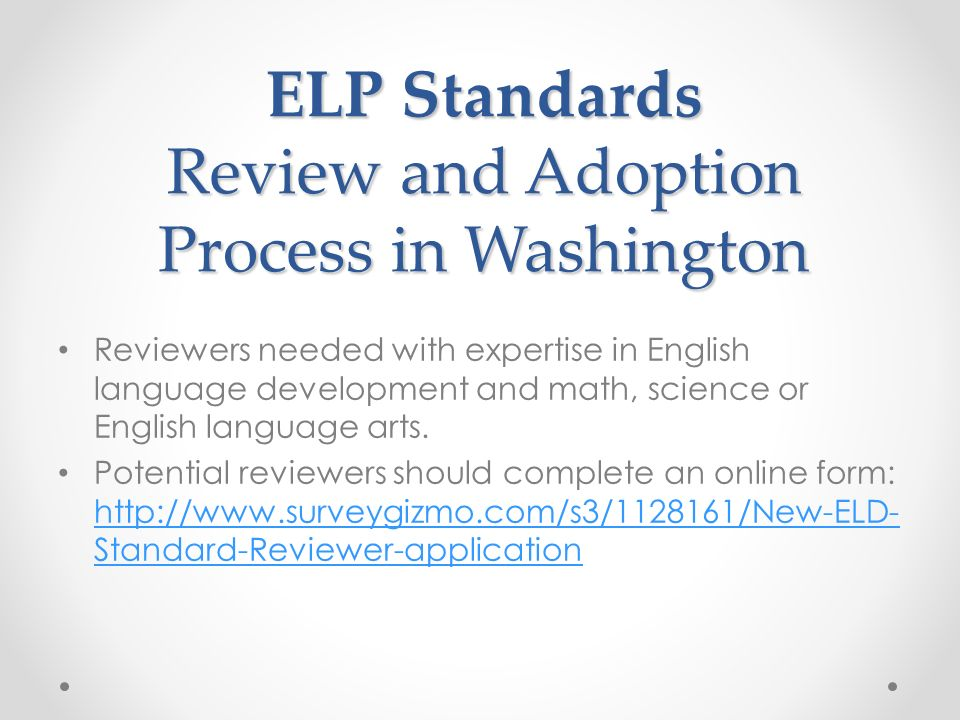 ELP Standards Review and Adoption Process in Washington Reviewers needed with expertise in English language development and math, science or English l