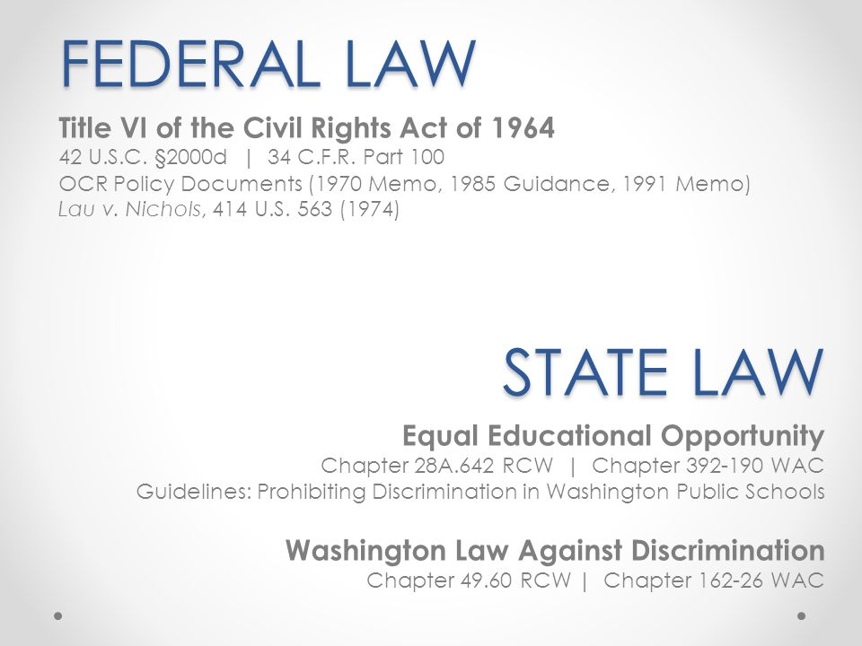 FEDERAL LAW Title VI of the Civil Rights Act of 1964 42 U.S.C. §2000d   34 C.F.R. Part 100 OCR Policy Documents (1970 Memo, 1985 Guidance, 1991 Memo)