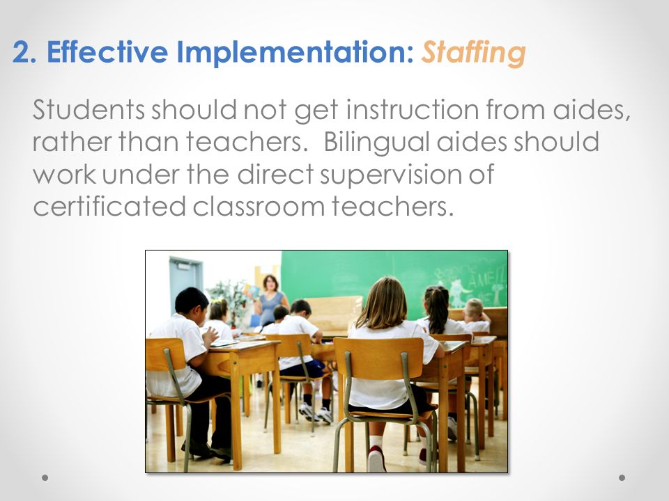 2. Effective Implementation: Staffing Students should not get instruction from aides, rather than teachers. Bilingual aides should work under the dire