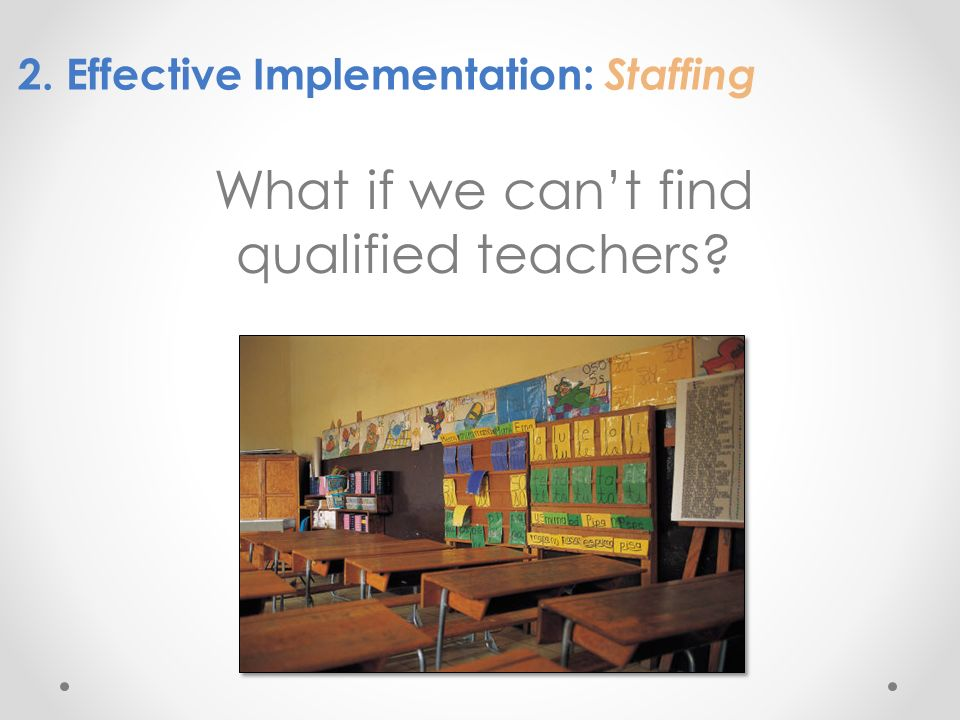 2. Effective Implementation: Staffing What if we cant find qualified teachers?