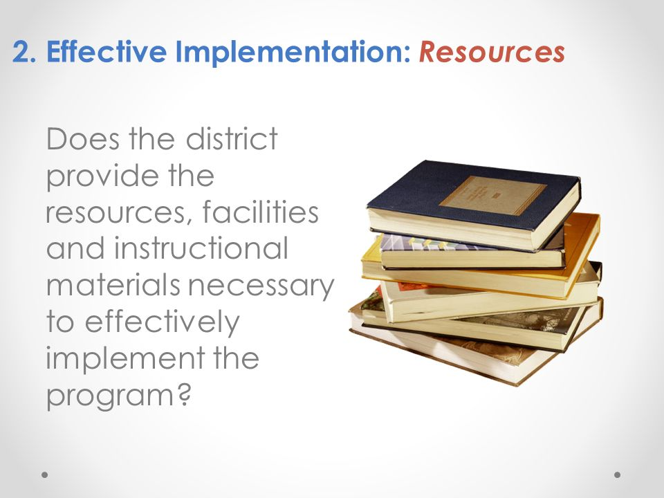 2. Effective Implementation: Resources Does the district provide the resources, facilities and instructional materials necessary to effectively implem