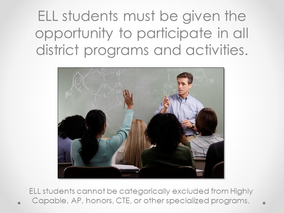 ELL students must be given the opportunity to participate in all district programs and activities. ELL students cannot be categorically excluded from