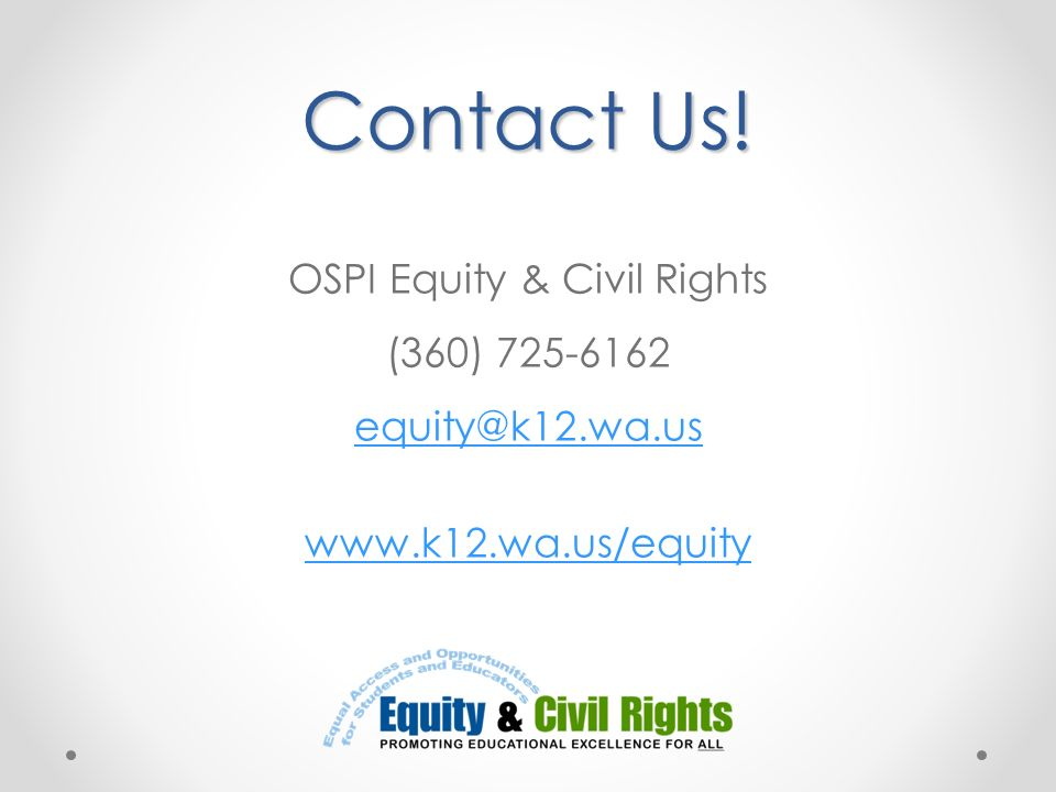 Contact Us! Contact Us! OSPI Equity & Civil Rights (360) 725-6162 equity@k12.wa.us www.k12.wa.us/equity equity@k12.wa.us www.k12.wa.us/equity
