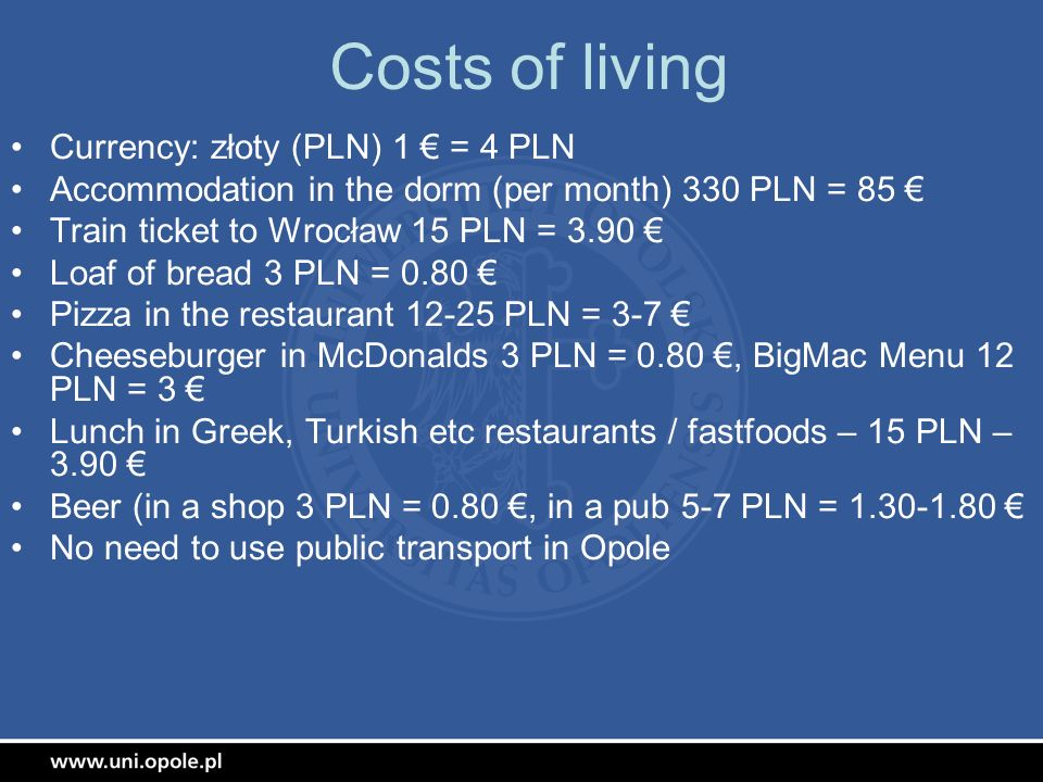 Costs of living Currency: złoty (PLN) 1 = 4 PLN Accommodation in the dorm (per month) 330 PLN = 85 Train ticket to Wrocław 15 PLN = 3.90 Loaf of bread