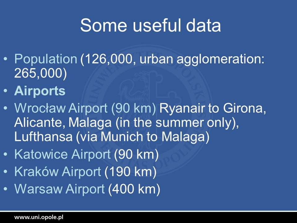 Some useful data Population (126,000, urban agglomeration: 265,000) Airports Wrocław Airport (90 km) Ryanair to Girona, Alicante, Malaga (in the summe