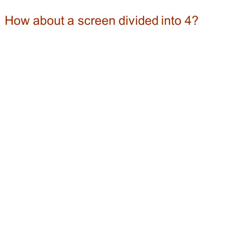 How about a screen divided into 4