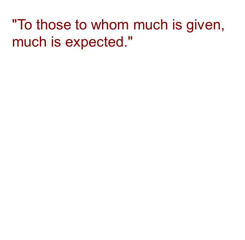 To those to whom much is given, much is expected.