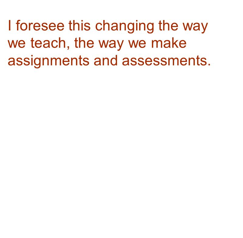 I foresee this changing the way we teach, the way we make assignments and assessments.