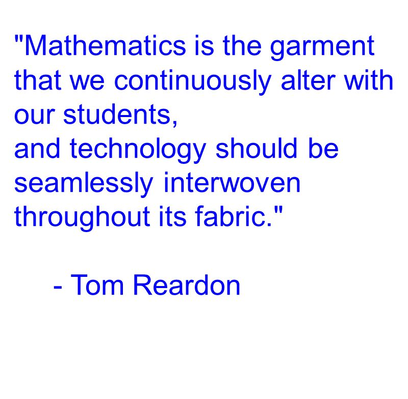 Mathematics is the garment that we continuously alter with our students, and technology should be seamlessly interwoven throughout its fabric. - Tom Reardon